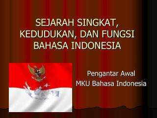SEJARAH SINGKAT, KEDUDUKAN, DAN FUNGSI BAHASA INDONESIA