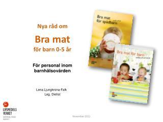 Nya råd om Bra mat  för barn 0-5 år För personal inom barnhälsovården Lena Ljungkrona-Falk