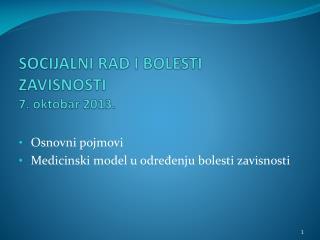 SOCIJALNI RAD I BOLESTI ZAVISNOSTI  7 . oktobar 201 3 .
