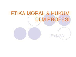 ETIKA  MORAL & HUKUM DLM  PROFESI