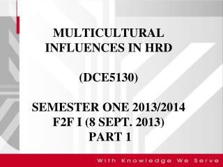 MULTICULTURAL INFLUENCES IN HRD (DCE5130)  SEMESTER ONE 2013/2014 F2F I (8 SEPT. 2013)  PART 1