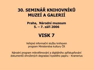 30. SEMINÁŘ KNIHOVNÍKŮ MUZEÍ A GALERIÍ Praha,  Národní muzeum 5. – 7. září 2006 VISK 7