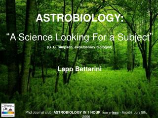 """ASTROBIOLOGY: """" A Science Looking For a Subject """"  (G. G. Simpson, evolutionary biologist)"""