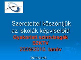 Szeretettel köszöntjük  az iskolák képviselőit!  Gyakorlati szintvizsgák  SZKTV  2009/2010. tanév