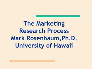 The Marketing  Research Process Mark Rosenbaum,Ph.D. University of Hawaii