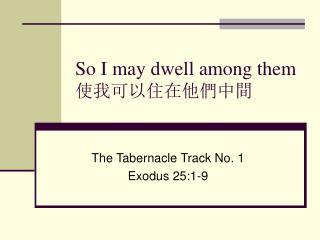So I may dwell among them  使我可以住在他們中間