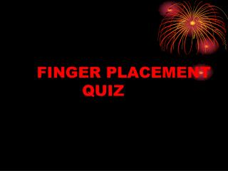 FINGER PLACEMENT 			QUIZ