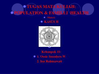 TUGAS MATA KULIAH: POPULATION & FAMILLI  HEALTH Materi: KASUS II April 2007 Kelompok 11: