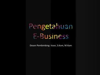 Peng  tahuan E-Business Dosen  Pembimbing: Irzon, S.Kom, M.Kom