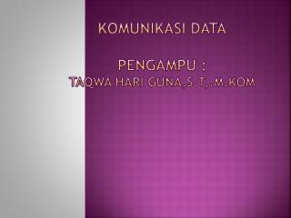 Komunikasi  Data Pengampu  :  Taqwa Hari Guna,S.T,.M.Kom