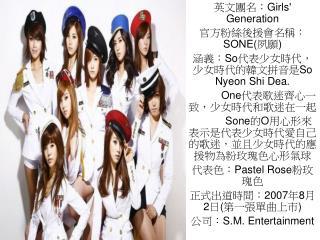 英文團名: Girls' Generation 官方粉絲後援會名稱: SONE( 夙願 ) 涵義: So 代表少女時代,少女時代的韓文拼音是 So Nyeon Shi Dea.