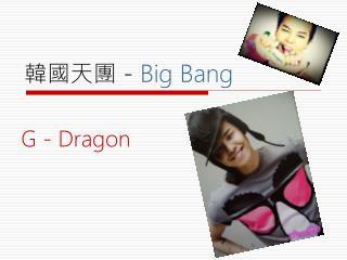 韓國天團  -  Bi g Bang