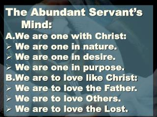 The Abundant Servant's 	Mind: A.We are one with Christ:  We are one in nature.