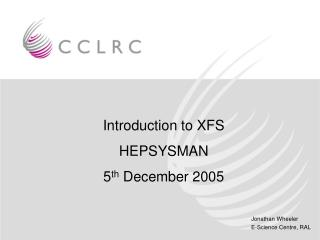 Introduction to XFS HEPSYSMAN 5 th  December 2005