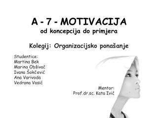 A - 7 -  MOTIVACIJA od koncepcija do primjera Kolegij: Organizacijsko ponašanje