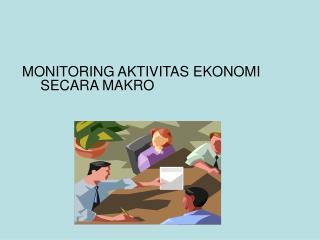 MONITORING AKTIVITAS EKONOMI SECARA MAKRO