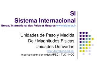 SI    Sistema Internacional Boreau International des Poids et Mesures  bipm.or.fr