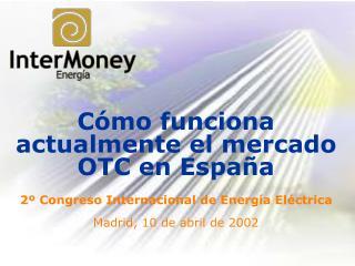C mo funciona actualmente el mercado OTC en Espa a  2  Congreso Internacional de Energ a El ctrica  Madrid, 10 de abril