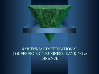 4 th  BIENNIAL IMTERNATIONAL CONFERENCE ON BUSINESS, BANKING & FINANCE