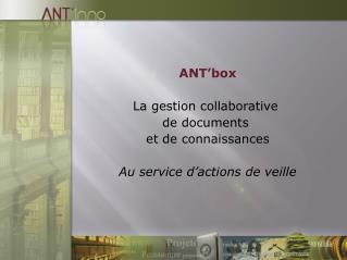 ANT'box La gestion collaborative  de documents  et de connaissances Au service d'actions de veille