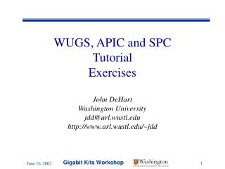 WUGS, APIC and SPC Tutorial Exercises John DeHart Washington University jdd@arl.wustl