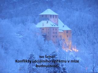 Ivo Šelner Konflikty sociálního systému v mlze budoucnosti