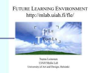 F UTURE  L EARNING  E NVIRONMENT mlab.uiah.fi/fle/