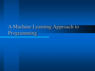 A Machine Learning Approach to     Programming