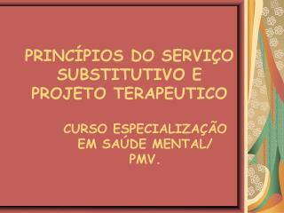 PRINCÍPIOS DO SERVIÇO SUBSTITUTIVO E PROJETO TERAPEUTICO