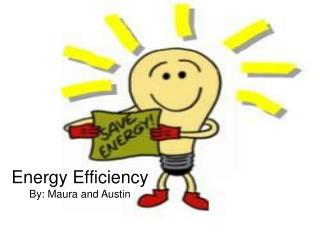 Energy Efficiency By: Maura and Austin