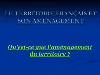LE TERRITOIRE FRAN AIS ET SON AMENAGEMENT