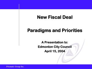 New Fiscal Deal Paradigms and Priorities A Presentation to: Edmonton City Council April 15, 2004