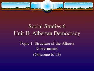 Social Studies 6  Unit II: Albertan Democracy