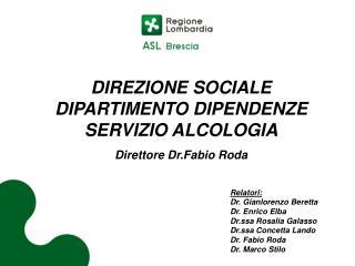 DIREZIONE SOCIALE DIPARTIMENTO DIPENDENZE SERVIZIO ALCOLOGIA Direttore Dr.Fabio Roda Relatori: