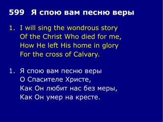 1.	I will sing the wondrous story 	Of the Christ Who died for me, 	How He left His home in glory