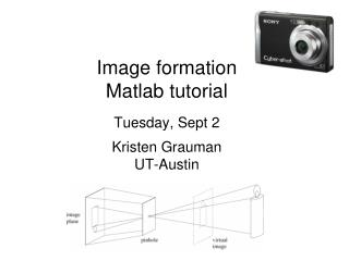 Image formation Matlab tutorial  Tuesday, Sept 2  Kristen Grauman UT-Austin