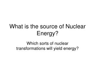 What is the source of Nuclear Energy?