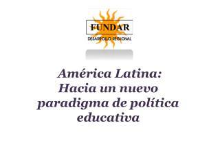 América Latina:  Hacia un nuevo paradigma de política educativa
