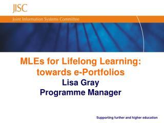MLEs for Lifelong Learning: towards e-Portfolios Lisa Gray Programme Manager