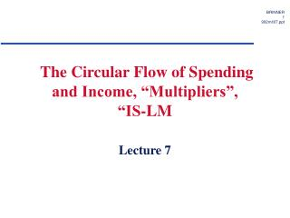 The Circular Flow of Spending and Income, �Multipliers�,  �IS-LM