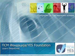 ПСМ Фондација/ YES Foundation Ljupco Despotovski