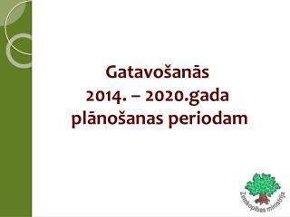 Gatavo�an?s  2014. � 2020.gada  pl?no�anas periodam