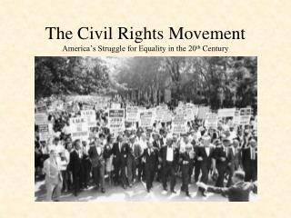 The Civil Rights Movement America�s Struggle for Equality in the 20 th  Century