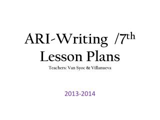 ARI-Writing  /7 th Lesson Plans Teachers: Van  Syoc  & Villanueva