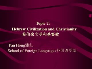 Topic 2:      Hebrew Civilization and Christianity                   Pan Hong School of Foreign Languages
