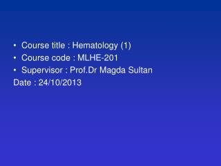 Course title : Hematology (1) Course code : MLHE-201 Supervisor :  Prof.Dr Magda  Sultan