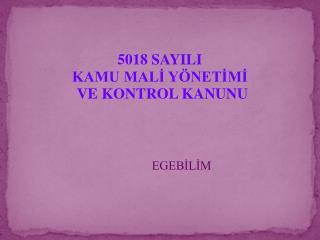 5018 SAYILI   KAMU MALİ YÖNETİMİ              VE KONTROL KANUNU               EGEBİLİM