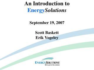 An Introduction to  Energy Solutions September 19, 2007 Scott Baskett Erik Vogeley