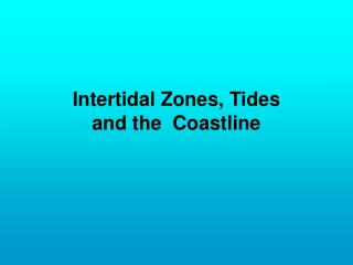 Intertidal Zones, Tides   and the  Coastline