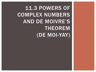 11.3 Powers of Complex Numbers and De  Moivre's  Theorem (de  moi -yay)